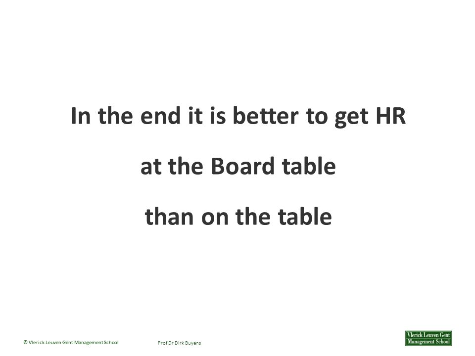 © Vlerick Leuven Gent Management School Prof Dr Dirk Buyens In the end it is better to get HR at the Board table than on the table