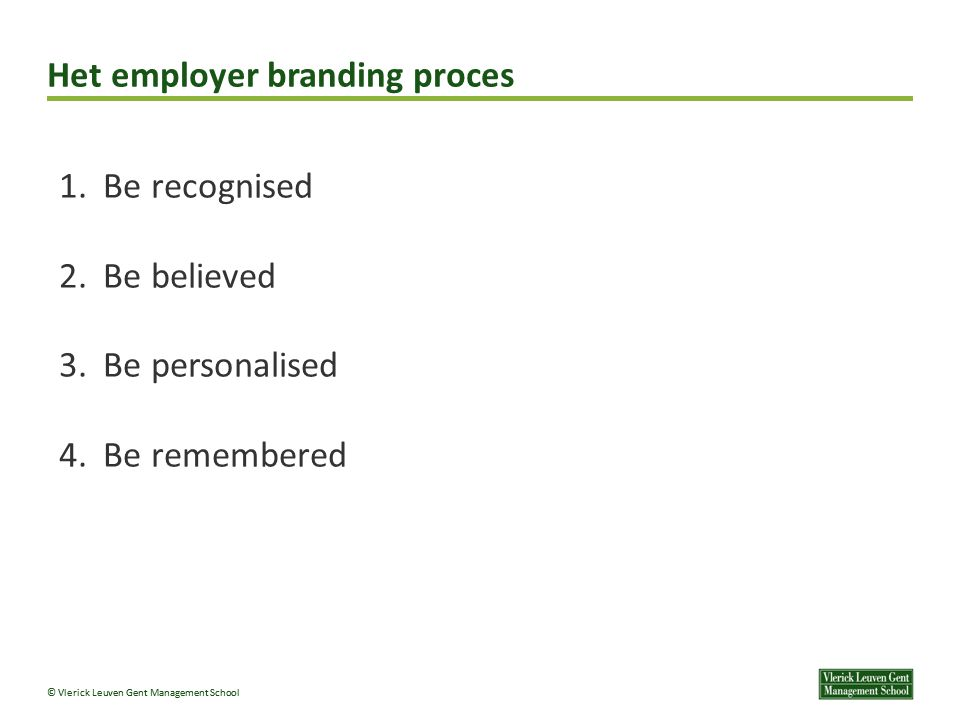 © Vlerick Leuven Gent Management School Het employer branding proces 1. Be recognised 2. Be believed 3. Be personalised 4. Be remembered