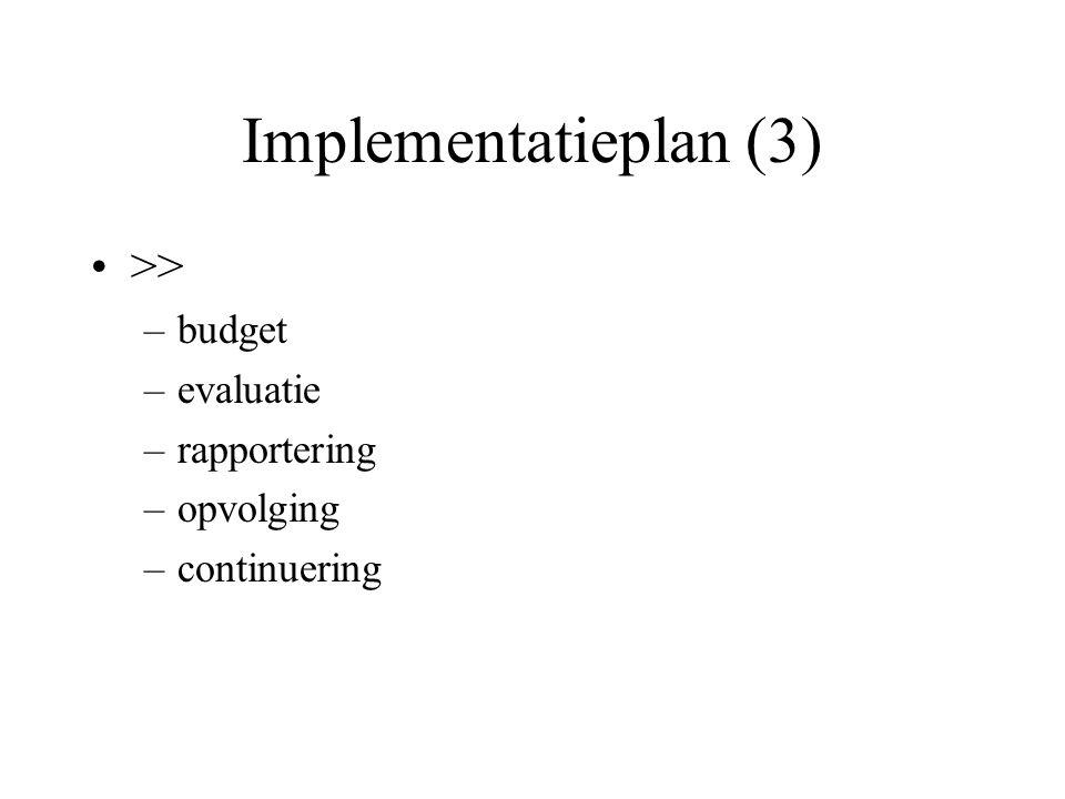 Implementatieplan (3) >> –budget –evaluatie –rapportering –opvolging –continuering
