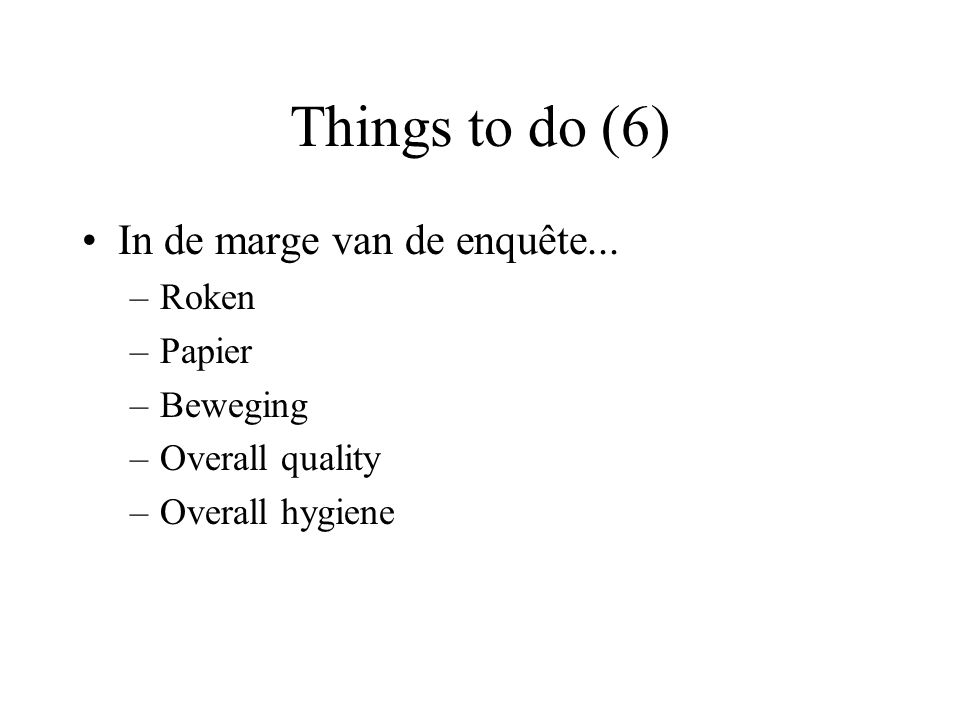 Things to do (6) In de marge van de enquête... –Roken –Papier –Beweging –Overall quality –Overall hygiene