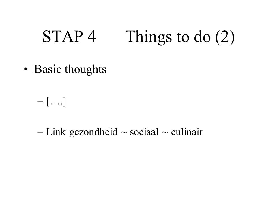 STAP 4 Things to do (2) Basic thoughts –[….] –Link gezondheid ~ sociaal ~ culinair
