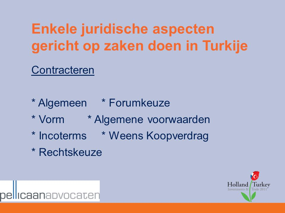 Enkele juridische aspecten gericht op zaken doen in Turkije Contracteren * Algemeen* Forumkeuze * Vorm* Algemene voorwaarden * Incoterms* Weens Koopve