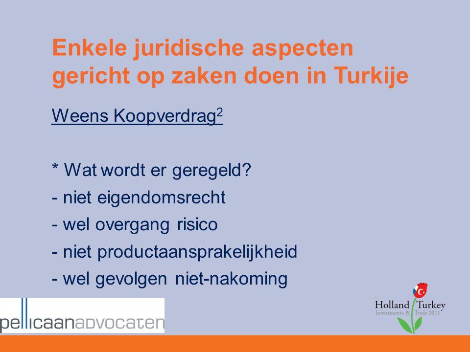 Enkele juridische aspecten gericht op zaken doen in Turkije Weens Koopverdrag 2 * Wat wordt er geregeld? - niet eigendomsrecht - wel overgang risico -