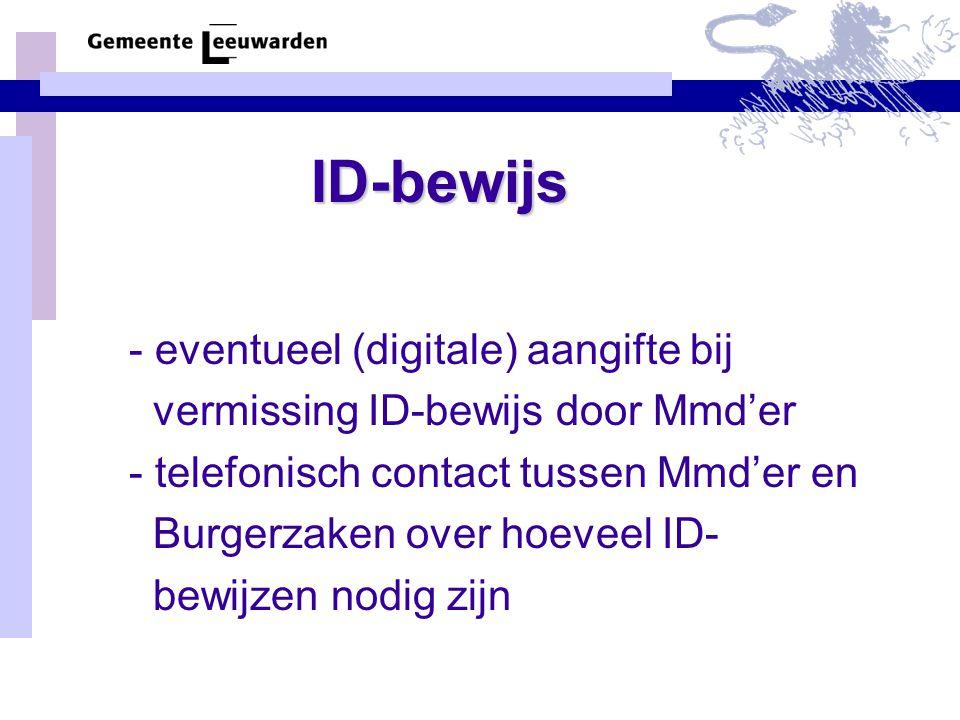 ID-bewijs -aanvraagformulieren worden door Mmd'er naar Burgerzaken gebracht, kan ook anders, (al naar gelang de situatie) -op dezelfde dag worden de formulieren inge- vuld en voorzien van een pasfoto ingeleverd - de betaling voor het ID-bewijs vindt dan gelijktijdig plaats - het ID-bewijs is na 5 werkdagen en bij de vermissingsprocedure, na 10 werkdagen, beschikbaar en wordt opgehaald door MMd'er