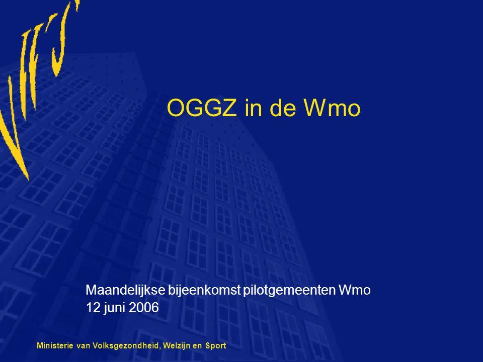 Ministerie van Volksgezondheid, Welzijn en Sport OGGZ in de Wmo Maandelijkse bijeenkomst pilotgemeenten Wmo 12 juni 2006