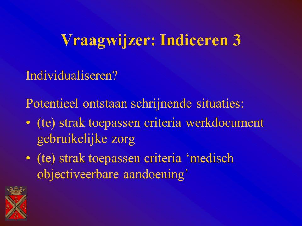 Vraagwijzer: Indiceren 3 Individualiseren? Potentieel ontstaan schrijnende situaties: (te) strak toepassen criteria werkdocument gebruikelijke zorg (t
