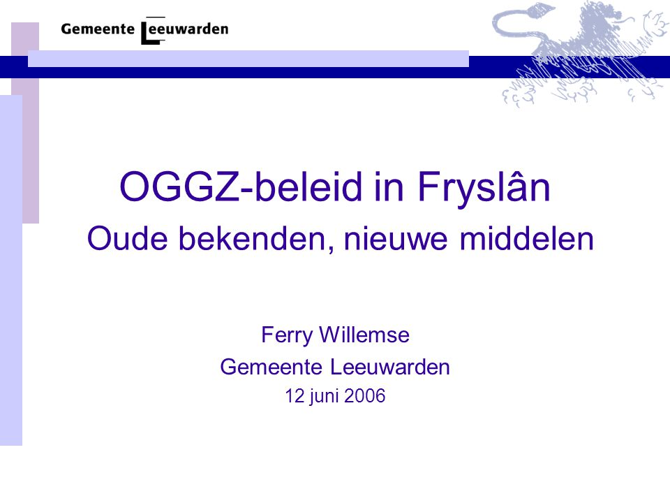 OGGZ-beleid in Fryslân Oude bekenden, nieuwe middelen Ferry Willemse Gemeente Leeuwarden 12 juni 2006