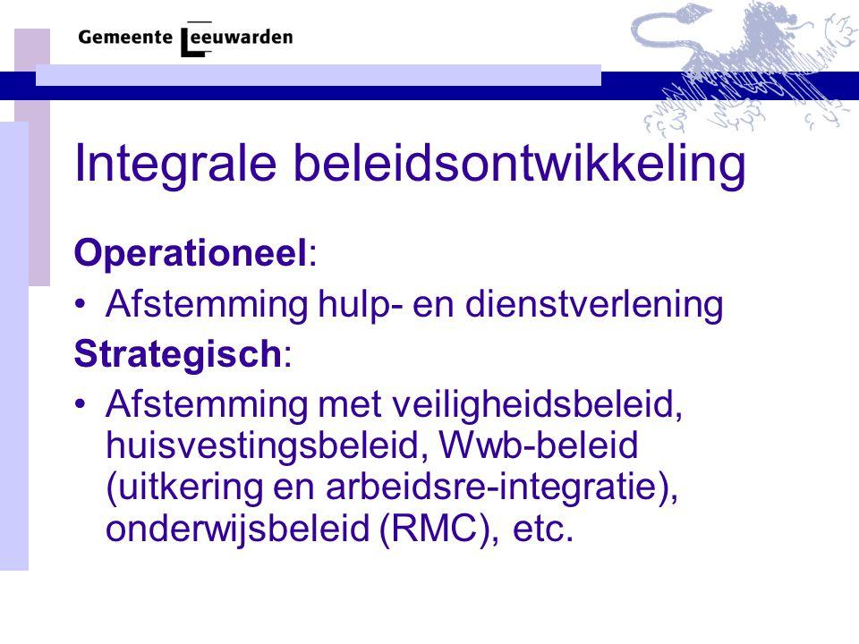 Integrale beleidsontwikkeling Operationeel: Afstemming hulp- en dienstverlening Strategisch: Afstemming met veiligheidsbeleid, huisvestingsbeleid, Wwb-beleid (uitkering en arbeidsre-integratie), onderwijsbeleid (RMC), etc.
