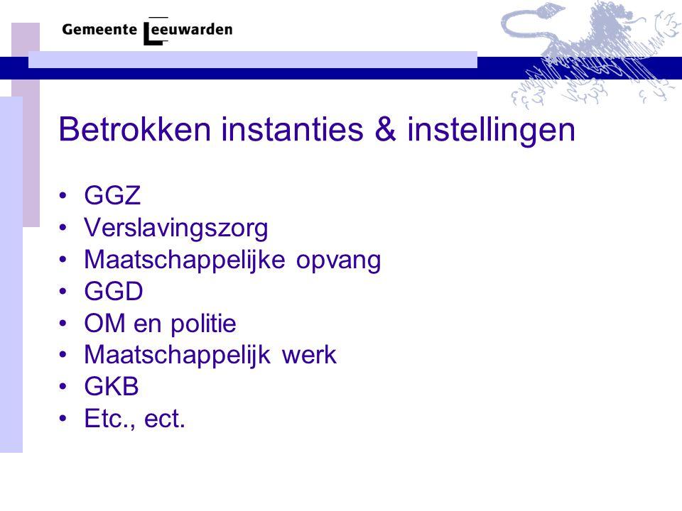 Betrokken instanties & instellingen GGZ Verslavingszorg Maatschappelijke opvang GGD OM en politie Maatschappelijk werk GKB Etc., ect.