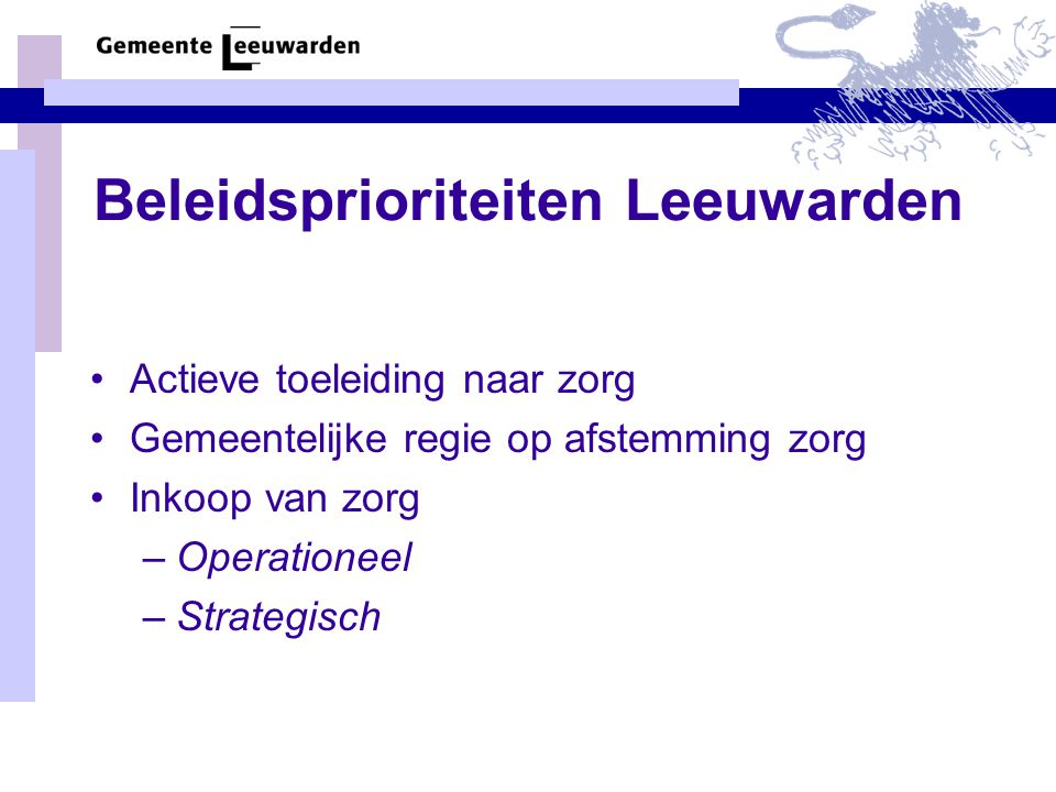 Beleidsprioriteiten Leeuwarden Actieve toeleiding naar zorg Gemeentelijke regie op afstemming zorg Inkoop van zorg –Operationeel –Strategisch