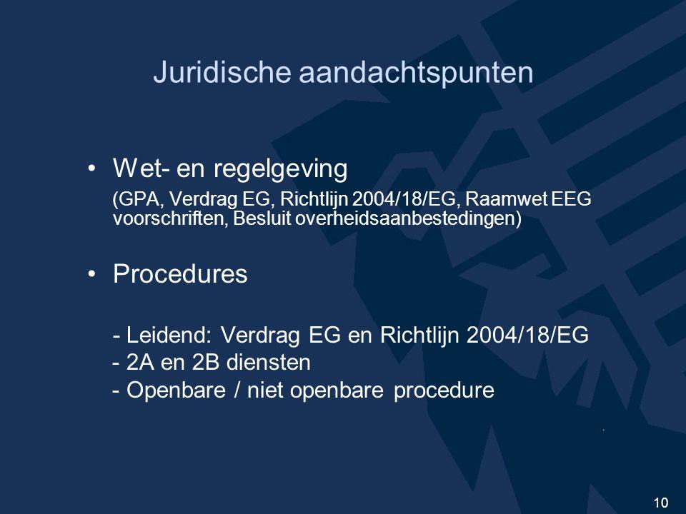 10 Juridische aandachtspunten Wet- en regelgeving (GPA, Verdrag EG, Richtlijn 2004/18/EG, Raamwet EEG voorschriften, Besluit overheidsaanbestedingen) Procedures - Leidend: Verdrag EG en Richtlijn 2004/18/EG - 2A en 2B diensten - Openbare / niet openbare procedure