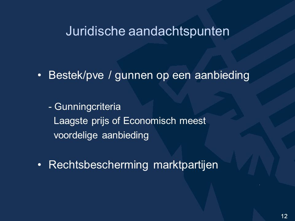 12 Juridische aandachtspunten Bestek/pve / gunnen op een aanbieding - Gunningcriteria Laagste prijs of Economisch meest voordelige aanbieding Rechtsbescherming marktpartijen