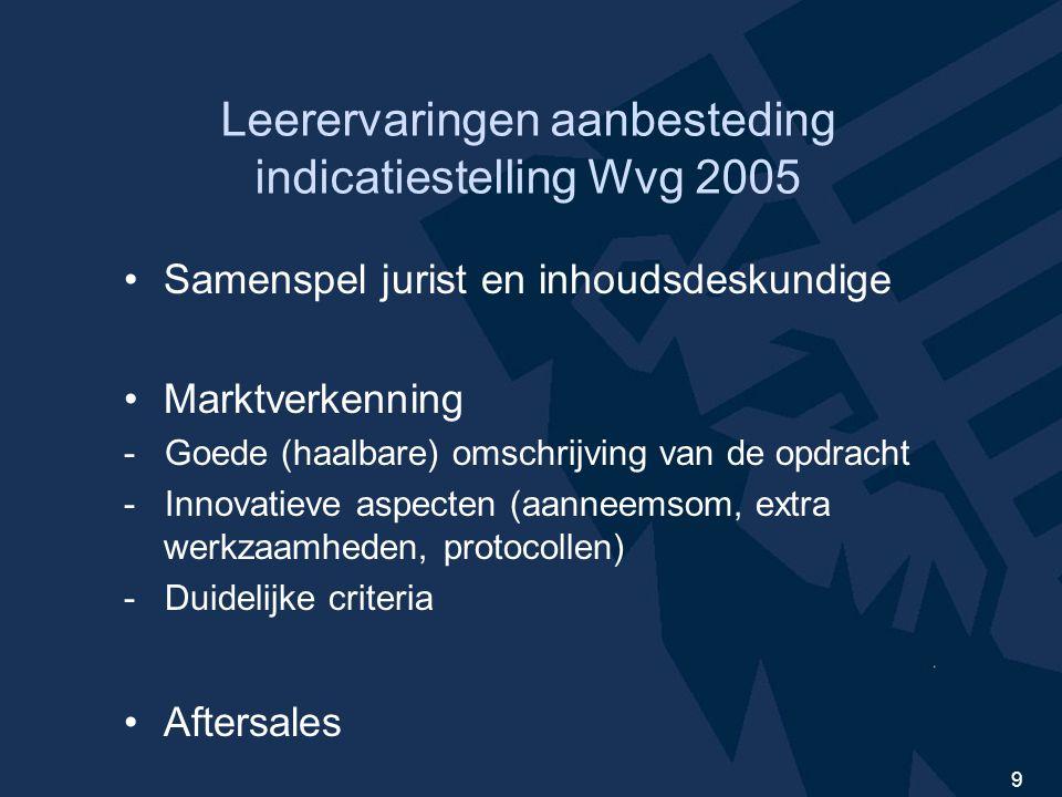 9 Leerervaringen aanbesteding indicatiestelling Wvg 2005 Samenspel jurist en inhoudsdeskundige Marktverkenning - Goede (haalbare) omschrijving van de opdracht - Innovatieve aspecten (aanneemsom, extra werkzaamheden, protocollen) - Duidelijke criteria Aftersales
