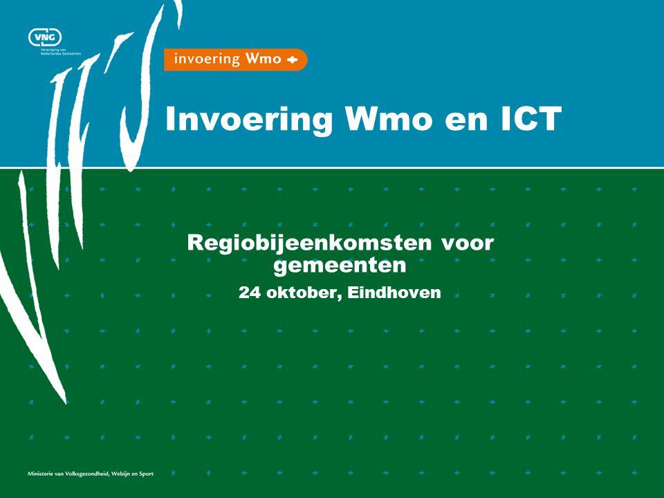Invoering Wmo en ICT Regiobijeenkomsten voor gemeenten 24 oktober, Eindhoven