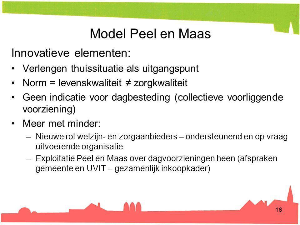 Model Peel en Maas Innovatieve elementen: Verlengen thuissituatie als uitgangspunt Norm = levenskwaliteit ≠ zorgkwaliteit Geen indicatie voor dagbeste