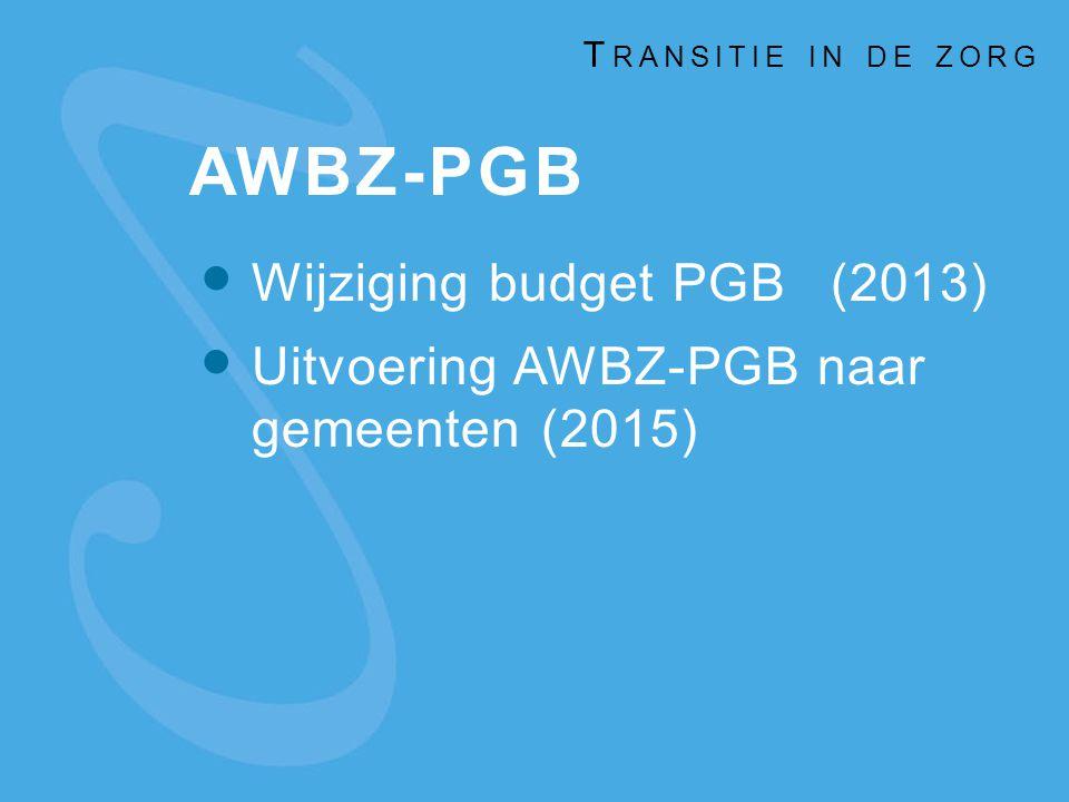 AWBZ-PGB Wijziging budget PGB(2013) Uitvoering AWBZ-PGB naar gemeenten (2015) T RANSITIE IN DE ZORG