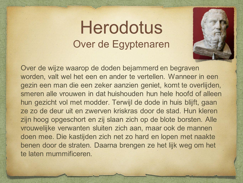 Herodotus Over de Egyptenaren Over de wijze waarop de doden bejammerd en begraven worden, valt wel het een en ander te vertellen.
