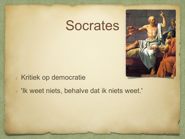 Socrates Kritiek op democratie Ik weet niets, behalve dat ik niets weet.