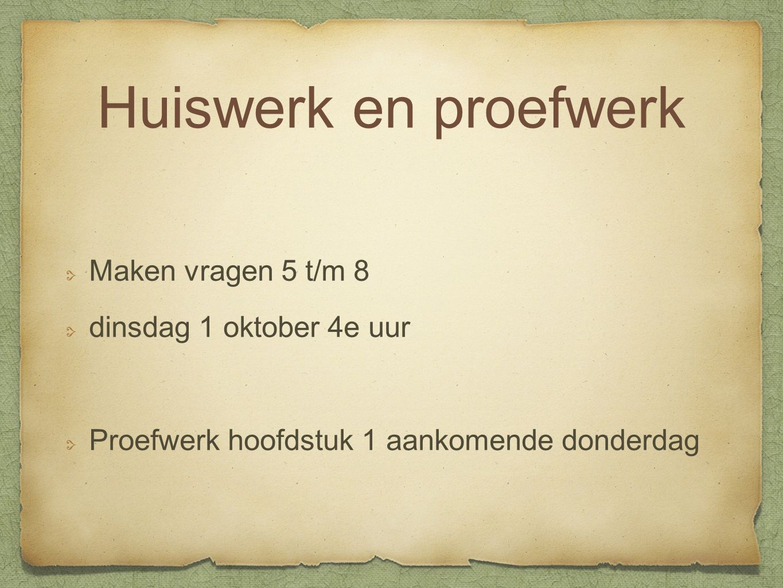 Huiswerk en proefwerk Maken vragen 5 t/m 8 dinsdag 1 oktober 4e uur Proefwerk hoofdstuk 1 aankomende donderdag