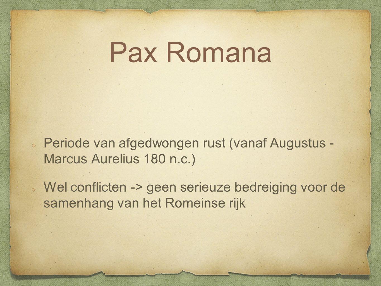 Pax Romana Periode van afgedwongen rust (vanaf Augustus - Marcus Aurelius 180 n.c.) Wel conflicten -> geen serieuze bedreiging voor de samenhang van h