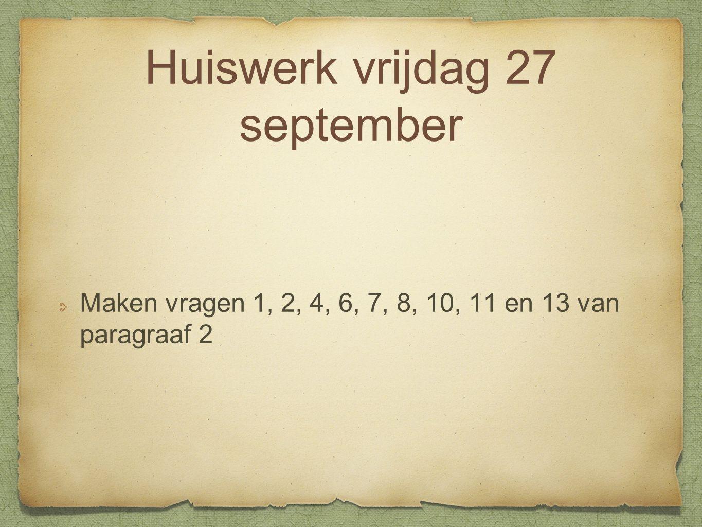 Huiswerk vrijdag 27 september Maken vragen 1, 2, 4, 6, 7, 8, 10, 11 en 13 van paragraaf 2