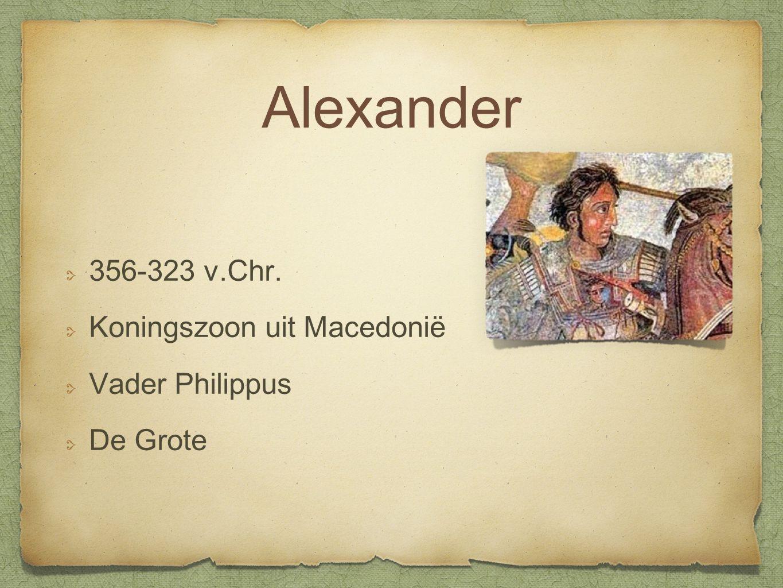 Alexander 356-323 v.Chr. Koningszoon uit Macedonië Vader Philippus De Grote