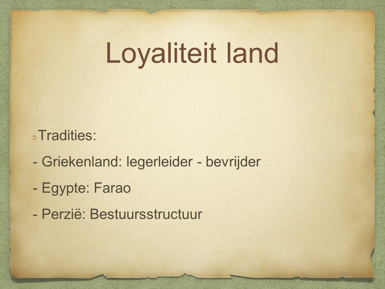 Loyaliteit land Tradities: - Griekenland: legerleider - bevrijder - Egypte: Farao - Perzië: Bestuursstructuur