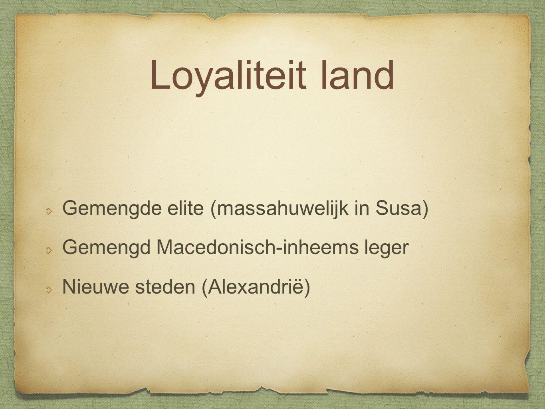 Loyaliteit land Gemengde elite (massahuwelijk in Susa) Gemengd Macedonisch-inheems leger Nieuwe steden (Alexandrië)