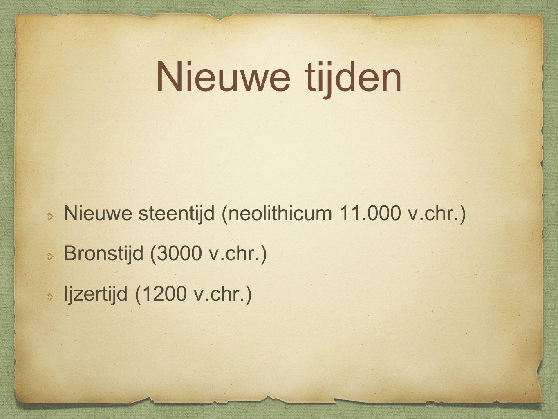 Nieuwe tijden Nieuwe steentijd (neolithicum 11.000 v.chr.) Bronstijd (3000 v.chr.) Ijzertijd (1200 v.chr.)