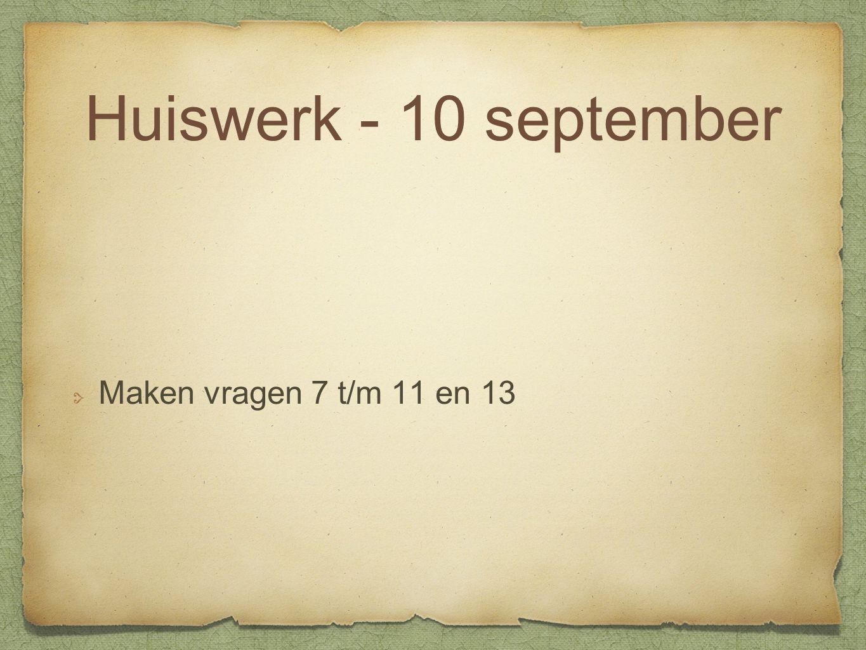 Huiswerk - 10 september Maken vragen 7 t/m 11 en 13