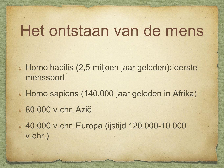 Het ontstaan van de mens Homo habilis (2,5 miljoen jaar geleden): eerste menssoort Homo sapiens (140.000 jaar geleden in Afrika) 80.000 v.chr. Azië 40