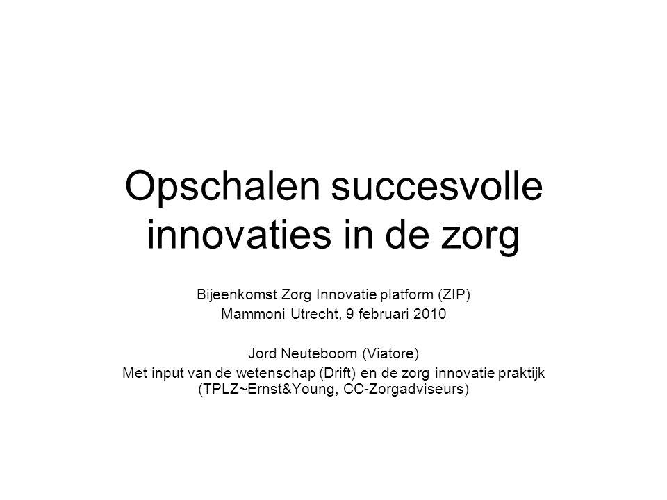 Opschalen succesvolle innovaties in de zorg Bijeenkomst Zorg Innovatie platform (ZIP) Mammoni Utrecht, 9 februari 2010 Jord Neuteboom (Viatore) Met in