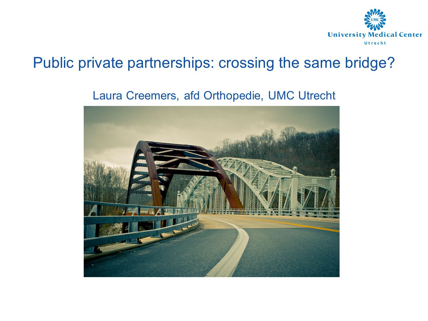 Public private partnerships: crossing the same bridge Laura Creemers, afd Orthopedie, UMC Utrecht