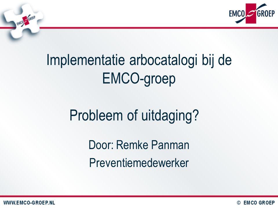 Implementatie arbocatalogi bij de EMCO-groep Probleem of uitdaging? Door: Remke Panman Preventiemedewerker