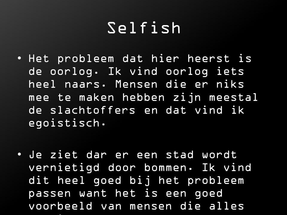 Selfish Het probleem dat hier heerst is de oorlog. Ik vind oorlog iets heel naars. Mensen die er niks mee te maken hebben zijn meestal de slachtoffers