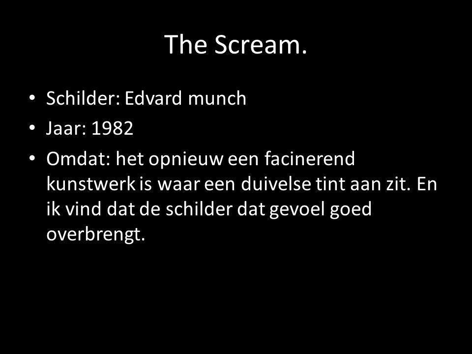 The Scream. Schilder: Edvard munch Jaar: 1982 Omdat: het opnieuw een facinerend kunstwerk is waar een duivelse tint aan zit. En ik vind dat de schilde