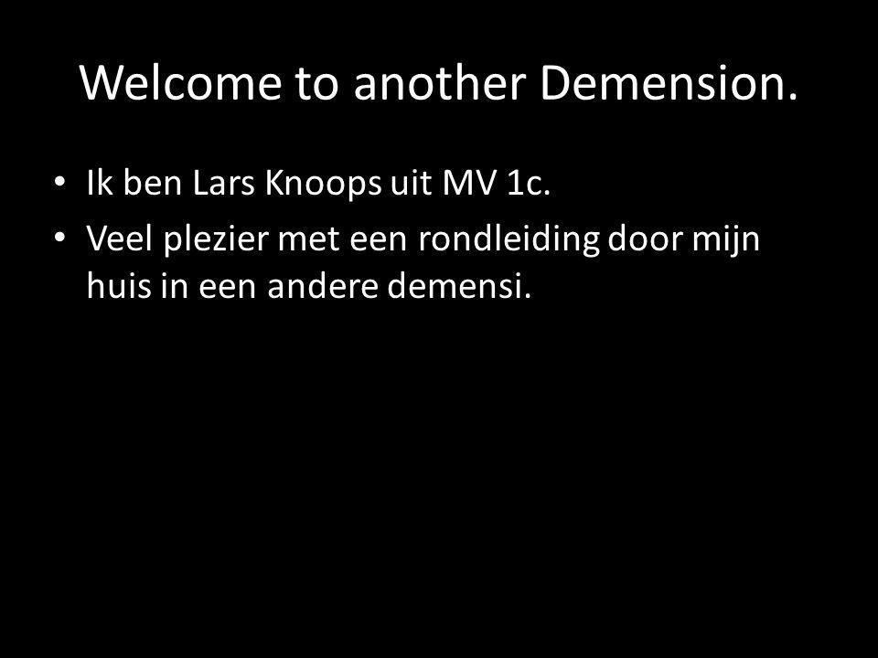Welcome to another Demension. Ik ben Lars Knoops uit MV 1c. Veel plezier met een rondleiding door mijn huis in een andere demensi.