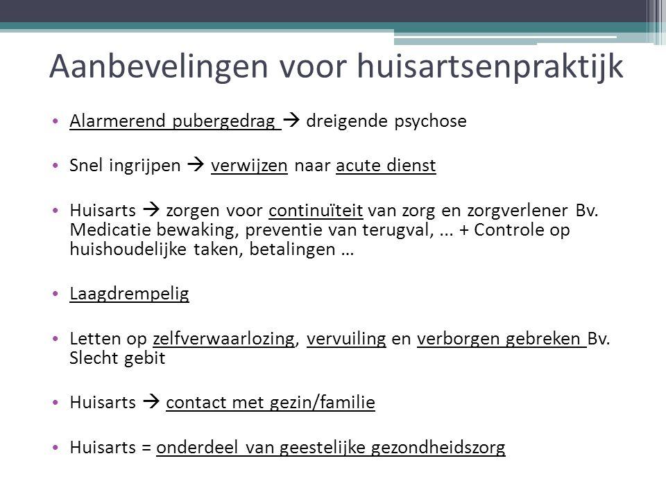 Aanbevelingen voor huisartsenpraktijk Alarmerend pubergedrag  dreigende psychose Snel ingrijpen  verwijzen naar acute dienst Huisarts  zorgen voor continuïteit van zorg en zorgverlener Bv.
