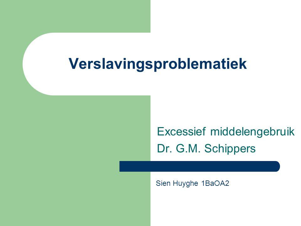 Verslavingsproblematiek Excessief middelengebruik Dr. G.M. Schippers Sien Huyghe 1BaOA2