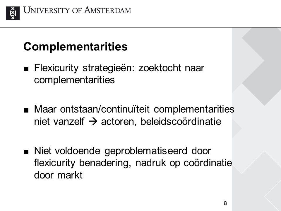 8 Complementarities Flexicurity strategieën: zoektocht naar complementarities Maar ontstaan/continuïteit complementarities niet vanzelf  actoren, bel