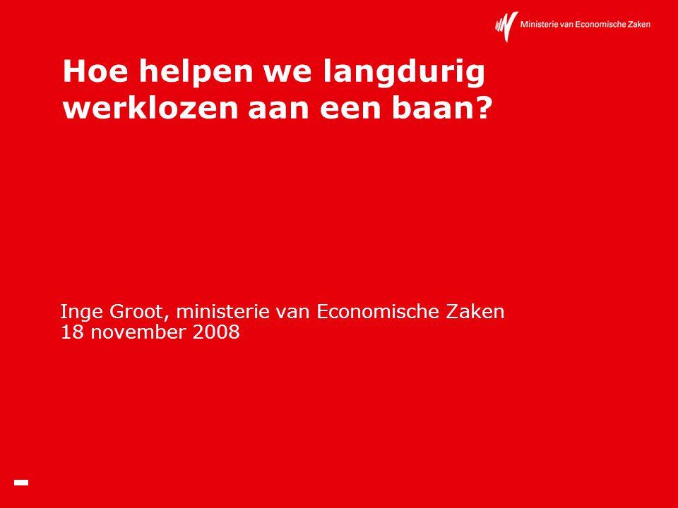 Hoe helpen we langdurig werklozen aan een baan? Inge Groot, ministerie van Economische Zaken 18 november 2008