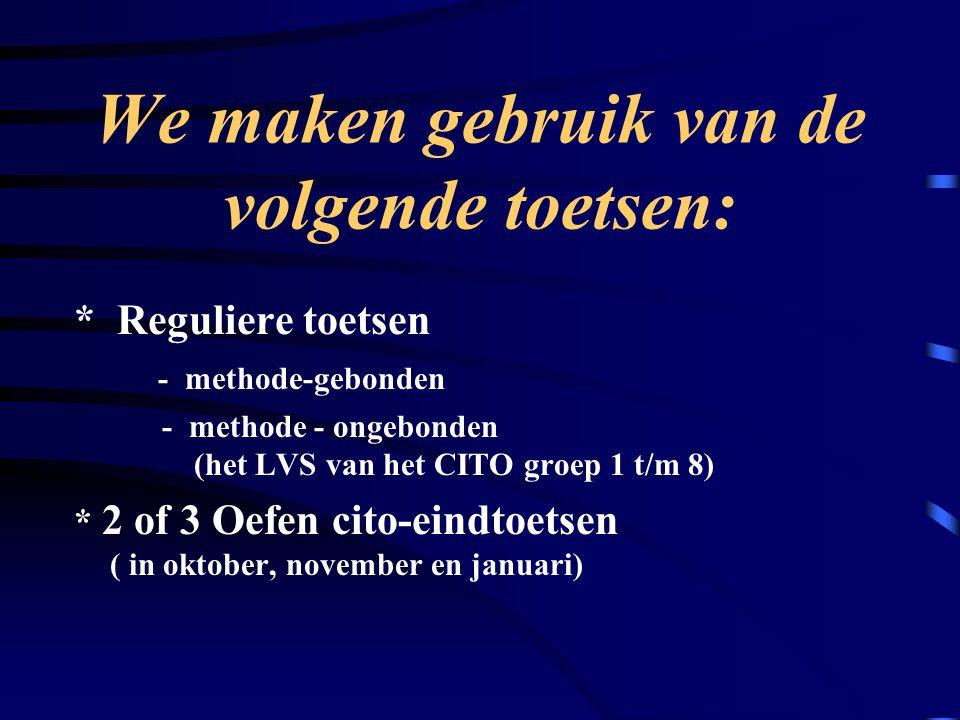 We maken gebruik van de volgende toetsen: * Reguliere toetsen - methode-gebonden - methode - ongebonden (het LVS van het CITO groep 1 t/m 8) * 2 of 3 Oefen cito-eindtoetsen ( in oktober, november en januari)