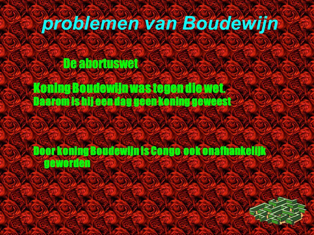 problemen van Boudewijn De abortuswet Koning Boudewijn was tegen die wet. Daarom is hij een dag geen koning geweest Door koning Boudewijn is Congo ook