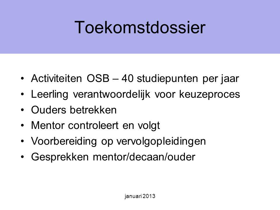 januari 2013 Toekomstdossier Activiteiten OSB – 40 studiepunten per jaar Leerling verantwoordelijk voor keuzeproces Ouders betrekken Mentor controleert en volgt Voorbereiding op vervolgopleidingen Gesprekken mentor/decaan/ouder