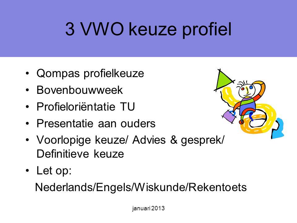januari 2013 3 VWO keuze profiel Qompas profielkeuze Bovenbouwweek Profieloriëntatie TU Presentatie aan ouders Voorlopige keuze/ Advies & gesprek/ Definitieve keuze Let op: Nederlands/Engels/Wiskunde/Rekentoets