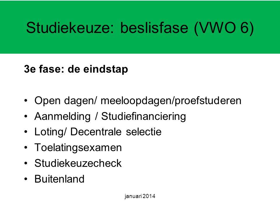 januari 2014 Studiekeuze: beslisfase (VWO 6) 3e fase: de eindstap Open dagen/ meeloopdagen/proefstuderen Aanmelding / Studiefinanciering Loting/ Decentrale selectie Toelatingsexamen Studiekeuzecheck Buitenland
