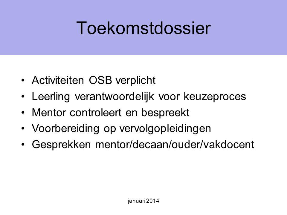 januari 2014 Toekomstdossier Activiteiten OSB verplicht Leerling verantwoordelijk voor keuzeproces Mentor controleert en bespreekt Voorbereiding op vervolgopleidingen Gesprekken mentor/decaan/ouder/vakdocent
