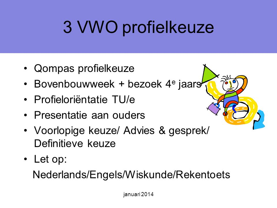 3 VWO profielkeuze Qompas profielkeuze Bovenbouwweek + bezoek 4 e jaars Profieloriëntatie TU/e Presentatie aan ouders Voorlopige keuze/ Advies & gesprek/ Definitieve keuze Let op: Nederlands/Engels/Wiskunde/Rekentoets