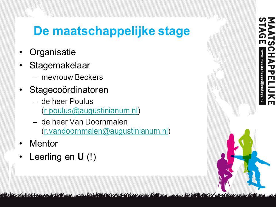 De maatschappelijke stage Organisatie Stagemakelaar –mevrouw Beckers Stagecoördinatoren –de heer Poulus (r.poulus@augustinianum.nl)r.poulus@augustinianum.nl –de heer Van Doornmalen (r.vandoornmalen@augustinianum.nl)r.vandoornmalen@augustinianum.nl Mentor Leerling en U (!)
