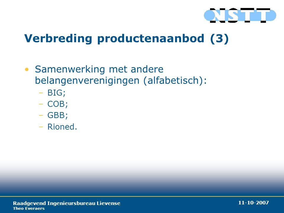 Raadgevend Ingenieursbureau Lievense Theo Everaers 11-10-2007 Verbreding productenaanbod (3) Samenwerking met andere belangenverenigingen (alfabetisch): –BIG; –COB; –GBB; –Rioned.